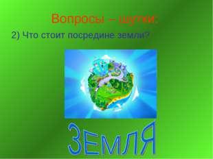 Вопросы – шутки: 2) Что стоит посредине земли?