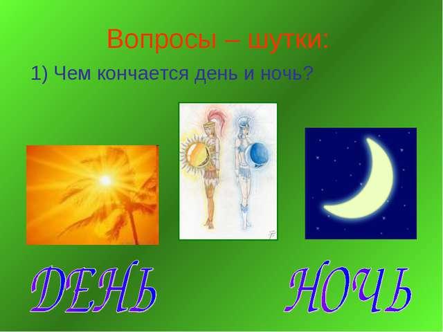 Вопросы – шутки: 1) Чем кончается день и ночь?
