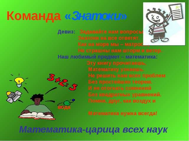 Команда «Знатоки» Математика-царица всех наук Девиз: Задавайте нам вопросы, З...