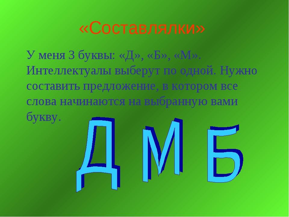«Составлялки» У меня 3 буквы: «Д», «Б», «М». Интеллектуалы выберут по одной....