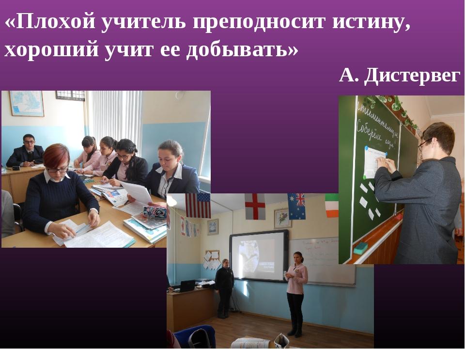 «Плохой учитель преподносит истину, хороший учит ее добывать» А. Дистервег