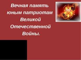 Вечная память юным патриотам Великой Отечественной Войны.