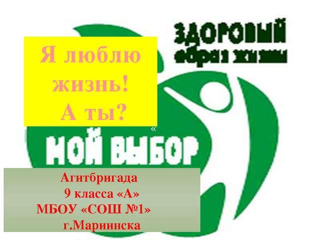 Агитбригада 9 класса «А» МБОУ «СОШ №1» г.Мариинска « Я люблю жизнь! А ты?
