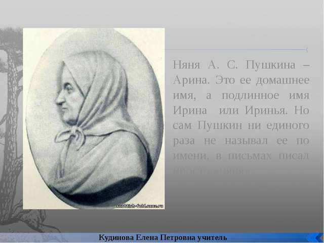 Няня А. С. Пушкина – Арина. Это ее домашнее имя, а подлинное имя Ирина или Ир...