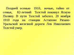 Поздней осенью 1910, ночью, тайно от семьи, 82-летний Толстой покинул Ясную П