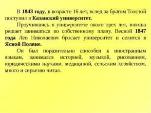В 1843 году, в возрасте 16 лет, вслед за братом Толстой поступил в Казанский