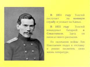 В 1851 году Толстой поступает на военную службу и уезжает на Кавказ. В 1855