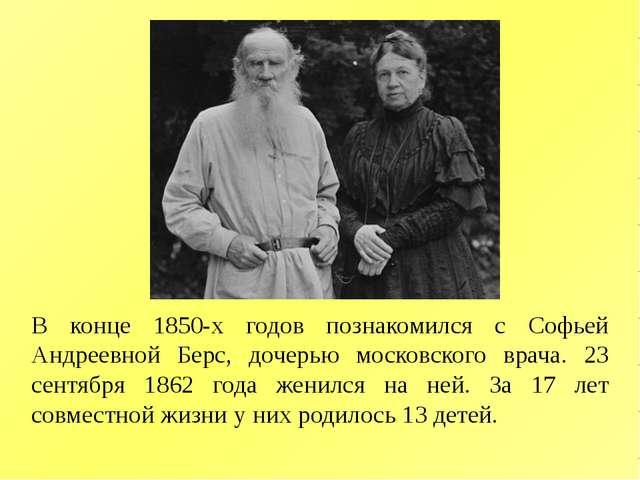 В конце 1850-х годов познакомился с Софьей Андреевной Берс, дочерью московско...