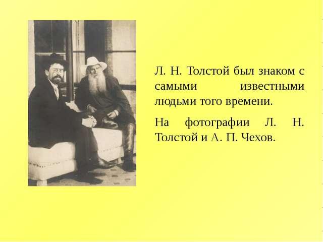 Л. Н. Толстой был знаком с самыми известными людьми того времени. На фотограф...