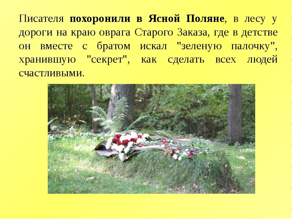 Писателя похоронили в Ясной Поляне, в лесу у дороги на краю оврага Старого За...