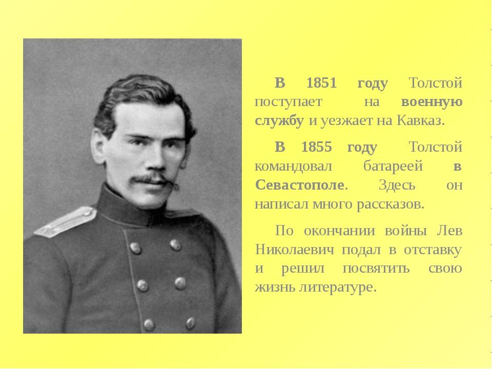 В 1851 году Толстой поступает на военную службу и уезжает на Кавказ. В 1855...