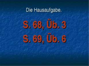 Die Hausaufgabe. S. 68, Üb. 3 S. 69, Üb. 6
