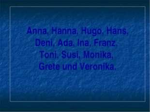 Anna, Hanna, Hugo, Hans, Deni, Ada, Ina, Franz, Toni, Susi, Monika, Grete und