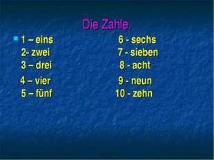 Die Zahle. 1 – eins 6 - sechs 2- zwei 7 - sieben 3 – drei 8 - acht 4 – vier 9