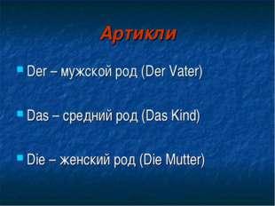 Артикли Der – мужской род (Der Vater) Das – средний род (Das Kind) Die – женс