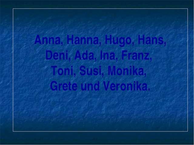 Anna, Hanna, Hugo, Hans, Deni, Ada, Ina, Franz, Toni, Susi, Monika, Grete und...