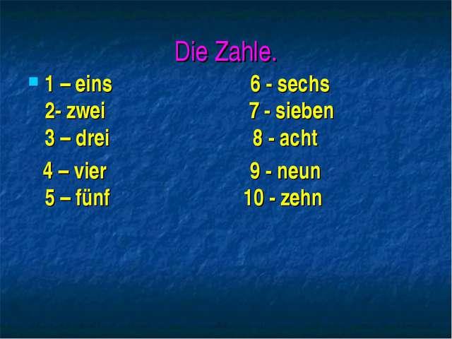 Die Zahle. 1 – eins 6 - sechs 2- zwei 7 - sieben 3 – drei 8 - acht 4 – vier 9...