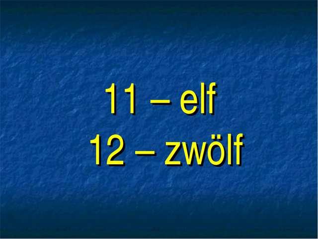 11 – elf 12 – zwölf