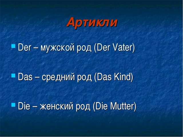 Артикли Der – мужской род (Der Vater) Das – средний род (Das Kind) Die – женс...