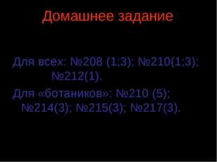 Домашнее задание Для всех: №208 (1;3); №210(1;3); №212(1). Для «ботаников»: №