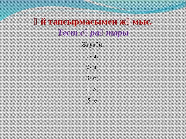 Үй тапсырмасымен жұмыс. Тест сұрақтары Жауабы: 1- а, 2- а, 3- б, 4- ә, 5- е.