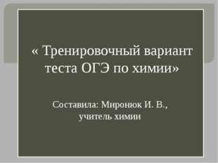 « Тренировочный вариант теста ОГЭ по химии» Составила: Миронюк И. В., учител