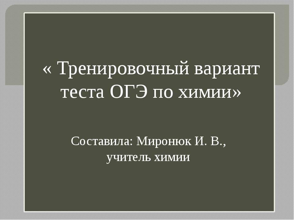 « Тренировочный вариант теста ОГЭ по химии» Составила: Миронюк И. В., учител...