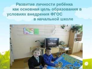 Развитие личности ребёнка как основная цель образования в условиях внедрения
