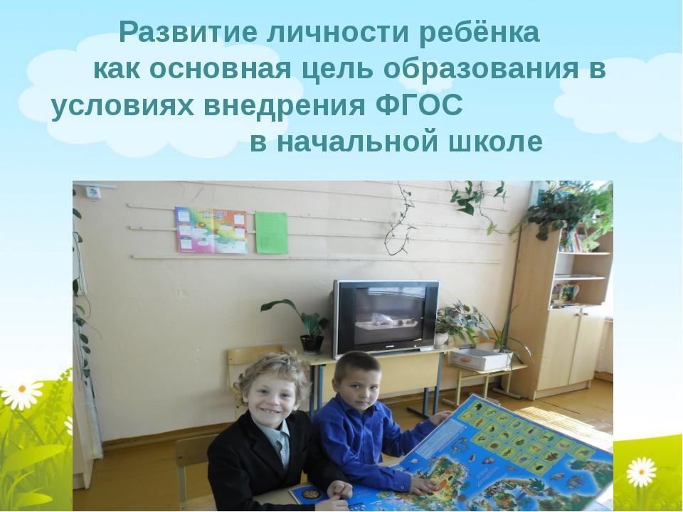Развитие личности ребёнка как основная цель образования в условиях внедрения...