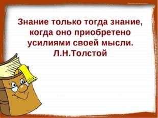 Знание только тогда знание, когда оно приобретено усилиями своей мысли. Л.Н.