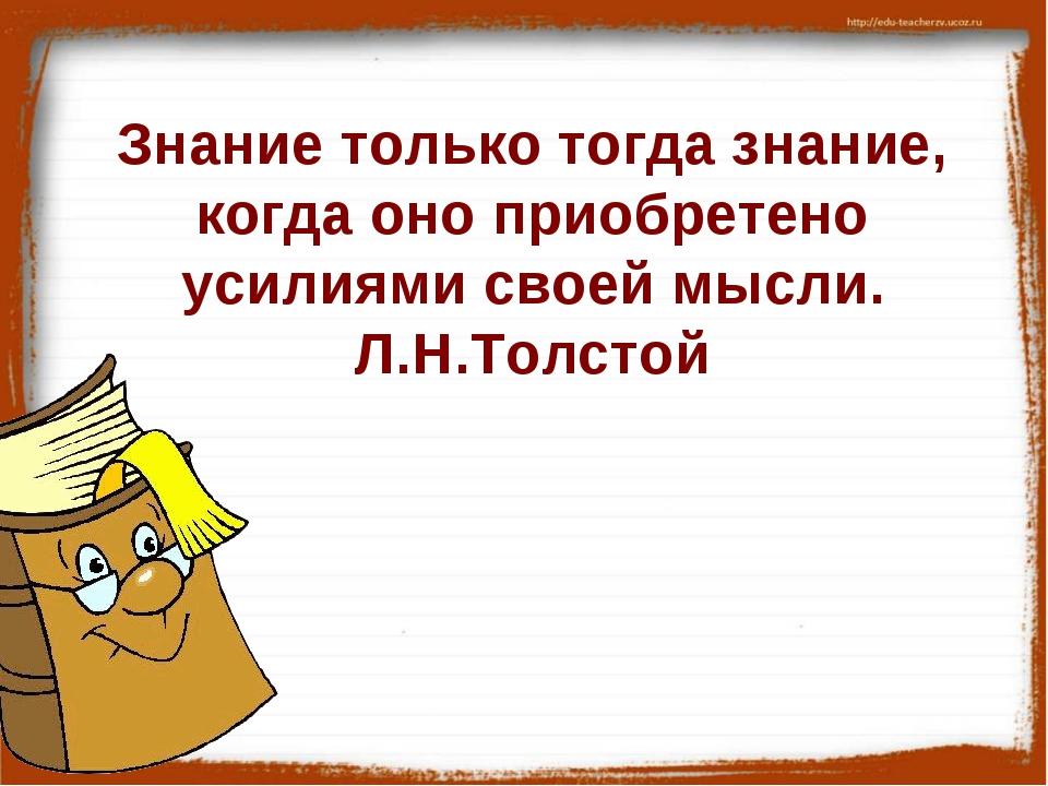 Знание только тогда знание, когда оно приобретено усилиями своей мысли. Л.Н....