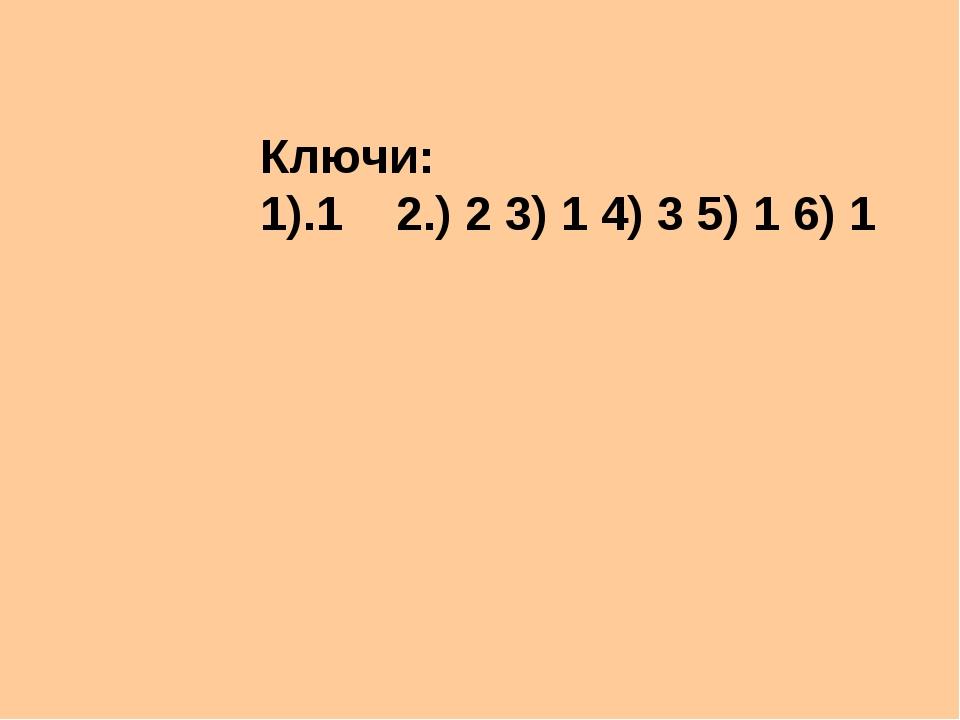 Ключи: 1).1 2.) 2 3) 1 4) 3 5) 1 6) 1