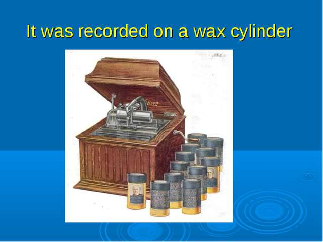 It was recorded on a wax cylinder