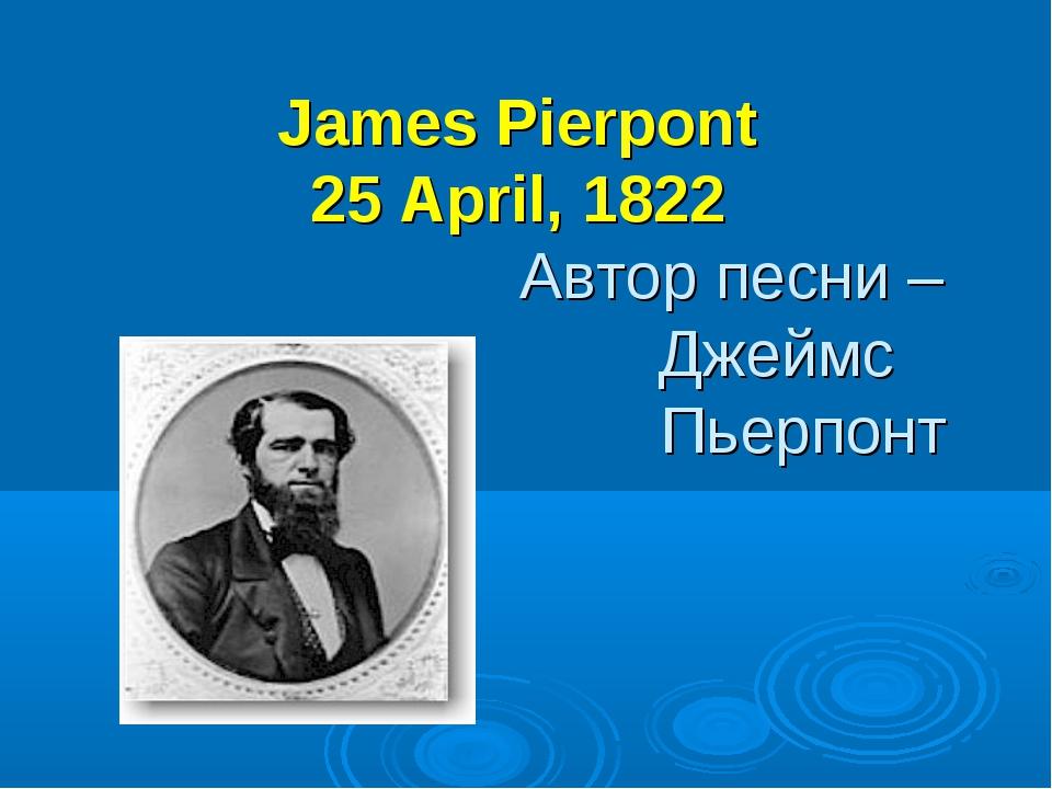 James Pierpont 25 April, 1822 Автор песни – Джеймс Пьерпонт