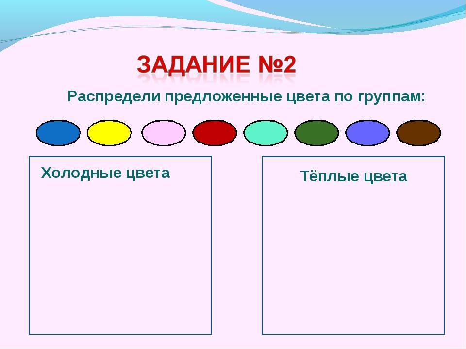 Распредели предложенные цвета по группам: Холодные цвета Тёплые цвета