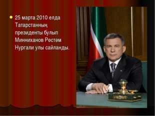 25 марта 2010 елда Татарстанның президенты булып Минниханов Рөстәм Нургали ул