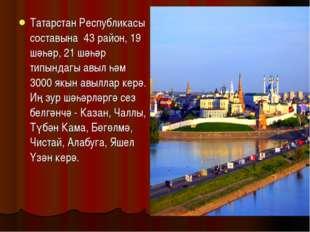 Татарстан Республикасы составына 43 район, 19 шәһәр, 21 шәһәр типындагы авыл