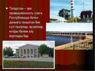 Татарстан – эре промышленность үзәге. Республикада бөтен дөньяга танылган бик