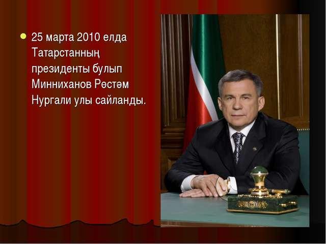 25 марта 2010 елда Татарстанның президенты булып Минниханов Рөстәм Нургали ул...