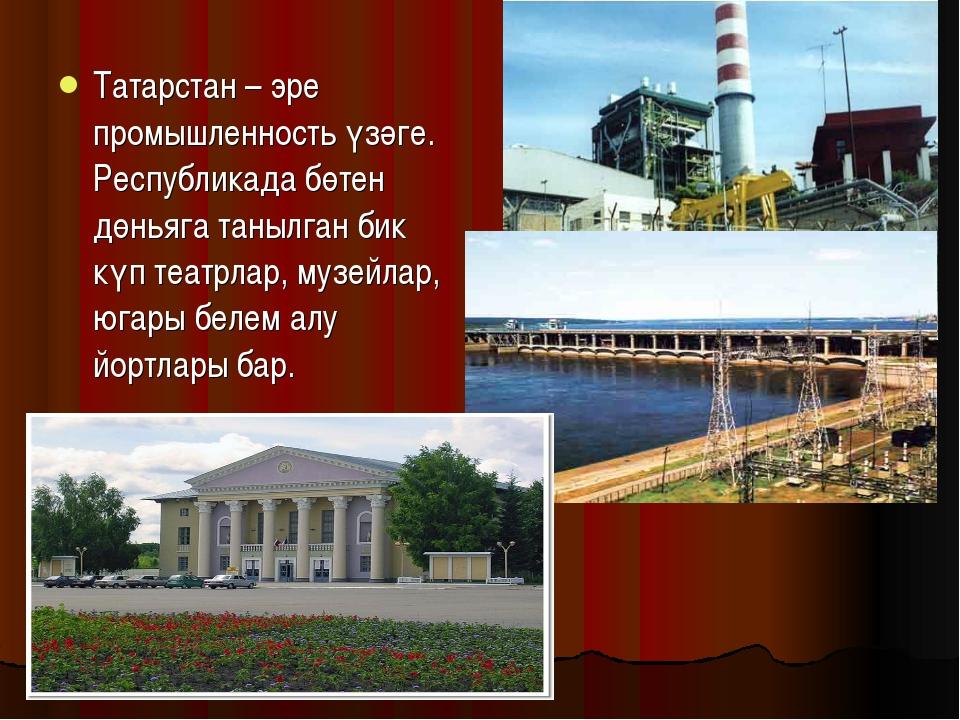 Татарстан – эре промышленность үзәге. Республикада бөтен дөньяга танылган бик...