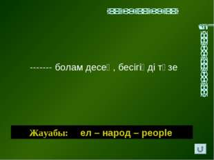 Жауабы: ел – народ – people ------- болам десең, бесiгiңдi түзе