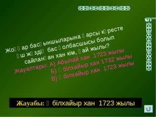 Жауабы: Әбiлхайыр хан 1723 жылы Жоңғар басқыншыларына қарсы күресте үш жүздiң