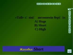 Жауабы: Short «Tall» cөзінің антонимін беріңіз: А) Huge В) Short C) High
