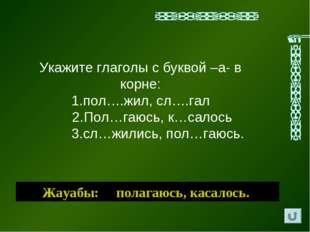 Жауабы: полагаюсь, касалось. Укажите глаголы с буквой –а- в корне: 1.пол….жил