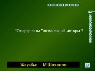 """Жауабы: М.Шаханов """"Отырар сазы """"поэмасының авторы ?"""