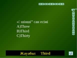 """Жауабы: Third «Үшінші"""" сан есімі A)Three B)Third C)Thirty"""