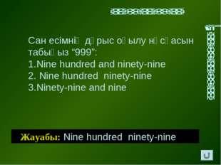 """Жауабы: Nine hundred ninety-nine Сан есімнің дұрыс оқылу нұсқасын табыңыз """"99"""