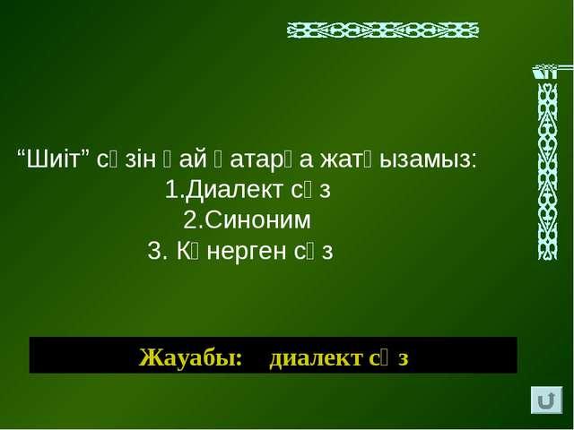 """Жауабы: диалект сөз """"Шиіт"""" сөзін қай қатарға жатқызамыз: 1.Диалект сөз 2.Сино..."""