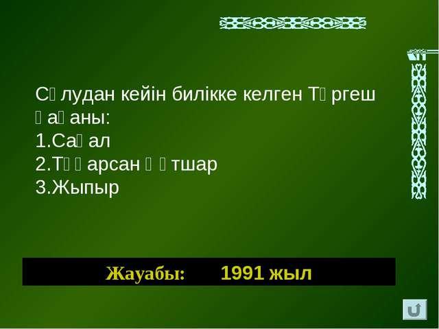 Жауабы: 1991 жыл Сұлудан кейін билікке келген Түргеш қағаны: Сақал Тұқарсан Қ...