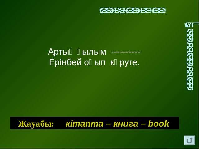 Артық ғылым ---------- Ерiнбей оқып көруге. Жауабы: кiтапта – книга – book